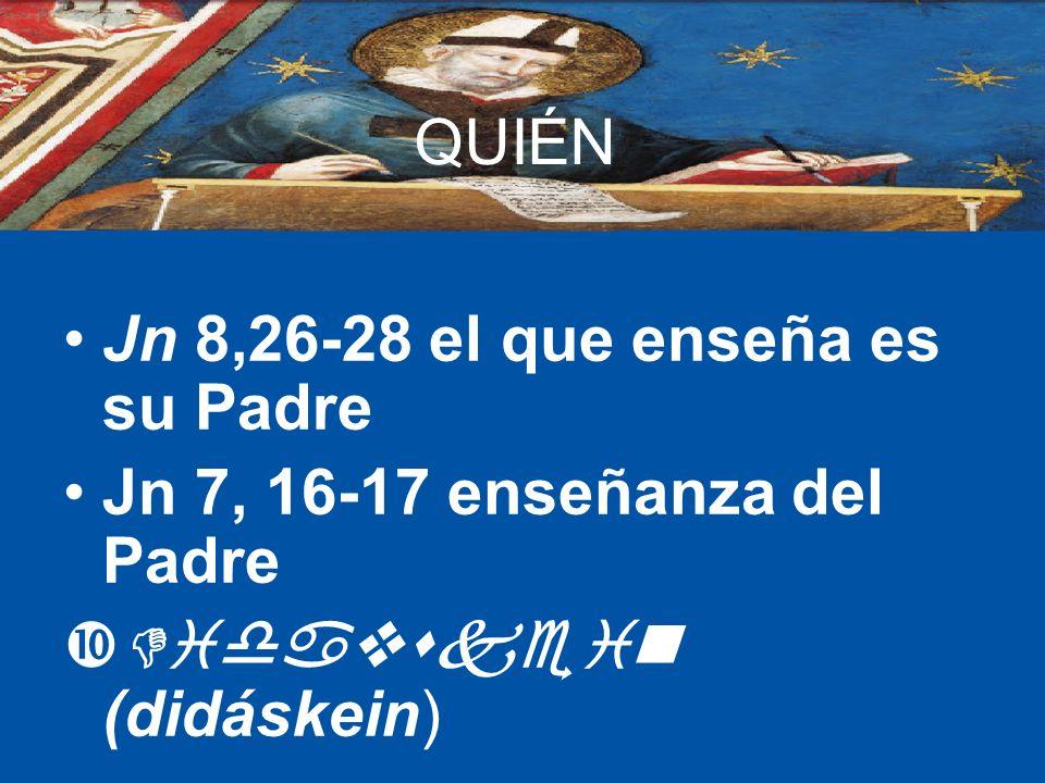 QUIÉN Jn 8,26-28 el que enseña es su Padre Jn 7, 16-17 enseñanza del Padre Didavskein (didáskein)