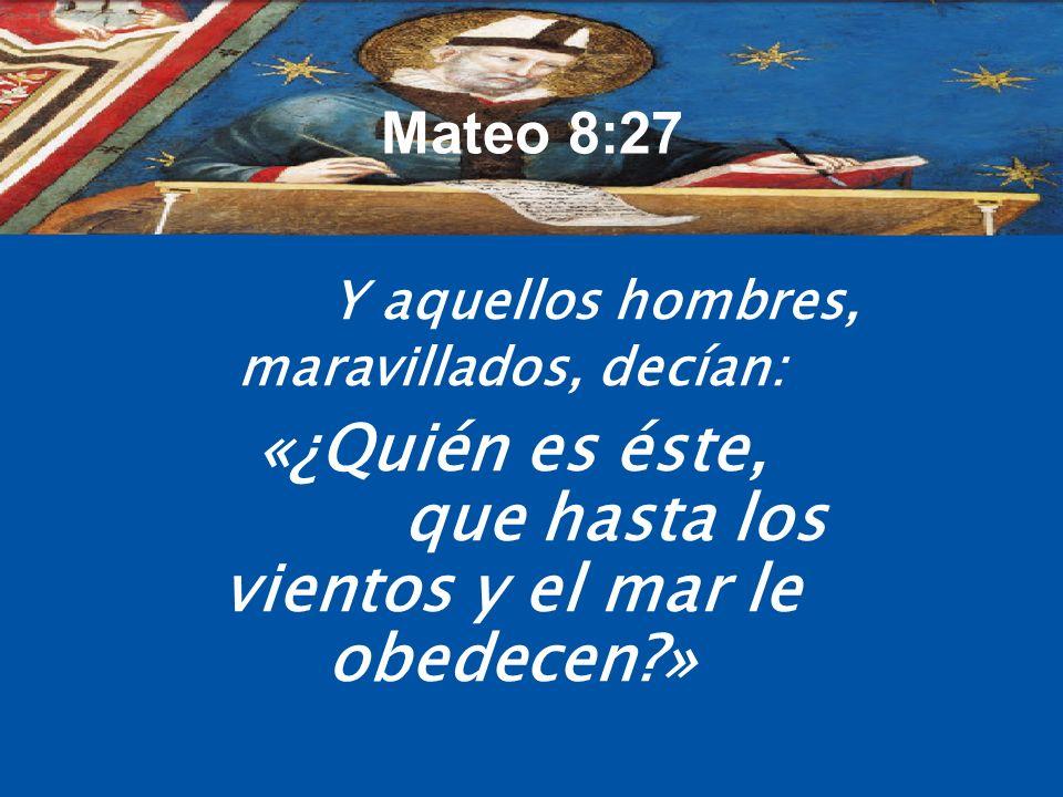 Mateo 8:27 Y aquellos hombres, maravillados, decían: «¿Quién es éste, que hasta los vientos y el mar le obedecen?»