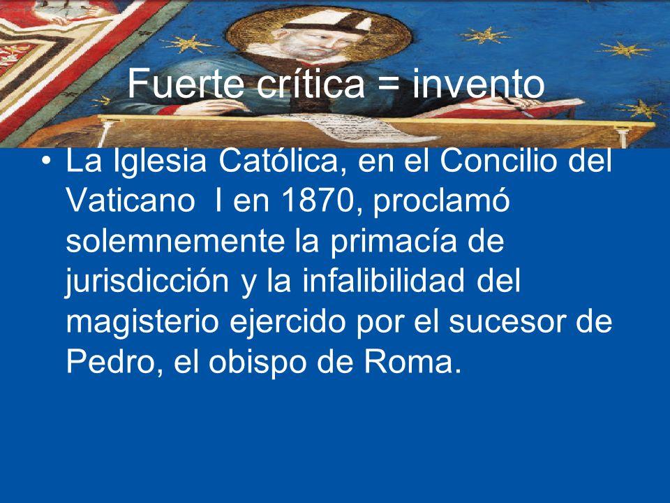 Fuerte crítica = invento La Iglesia Católica, en el Concilio del Vaticano I en 1870, proclamó solemnemente la primacía de jurisdicción y la infalibili