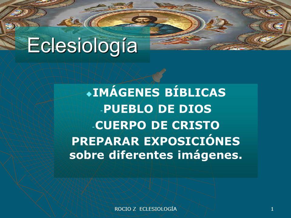 ROCIO Z ECLESIOLOGÍA 1 Eclesiología IMÁGENES BÍBLICAS - - PUEBLO DE DIOS - - CUERPO DE CRISTO PREPARAR EXPOSICIÓNES sobre diferentes imágenes.