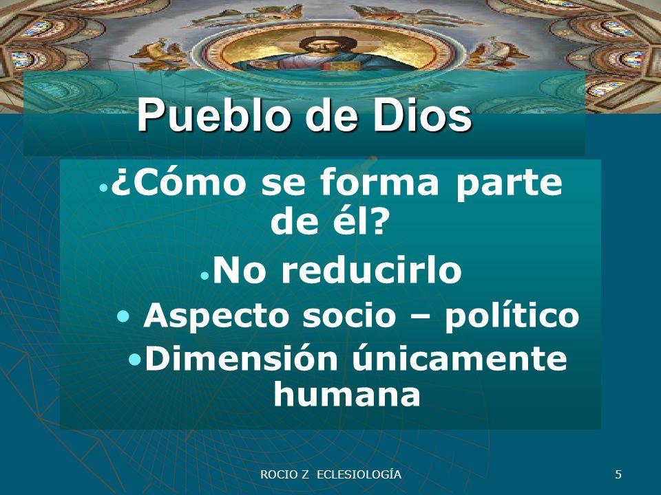 ROCIO Z ECLESIOLOGÍA 5 Pueblo de Dios ¿Cómo se forma parte de él? No reducirlo Aspecto socio – político Dimensión únicamente humana