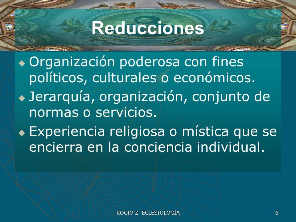 ROCIO Z ECLESIOLOGÍA 6 Reducciones Organización poderosa con fines políticos, culturales o económicos. Jerarquía, organización, conjunto de normas o s