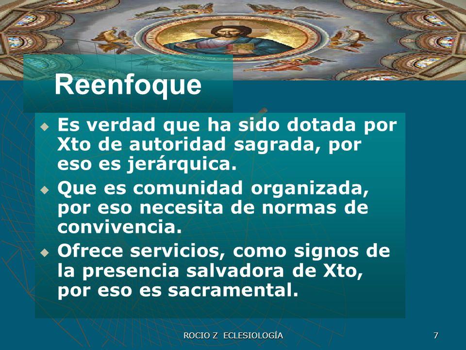 ROCIO Z ECLESIOLOGÍA 7 Reenfoque Es verdad que ha sido dotada por Xto de autoridad sagrada, por eso es jerárquica. Que es comunidad organizada, por es