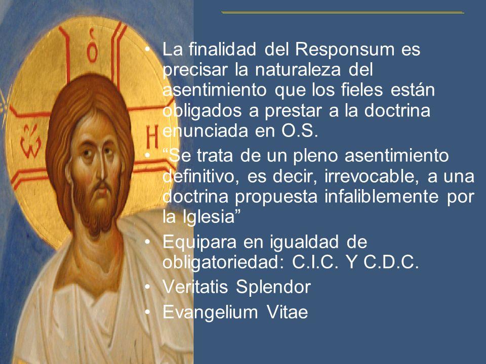 La finalidad del Responsum es precisar la naturaleza del asentimiento que los fieles están obligados a prestar a la doctrina enunciada en O.S. Se trat
