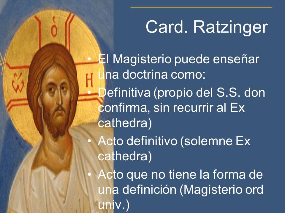 Card. Ratzinger El Magisterio puede enseñar una doctrina como: Definitiva (propio del S.S. don confirma, sin recurrir al Ex cathedra) Acto definitivo