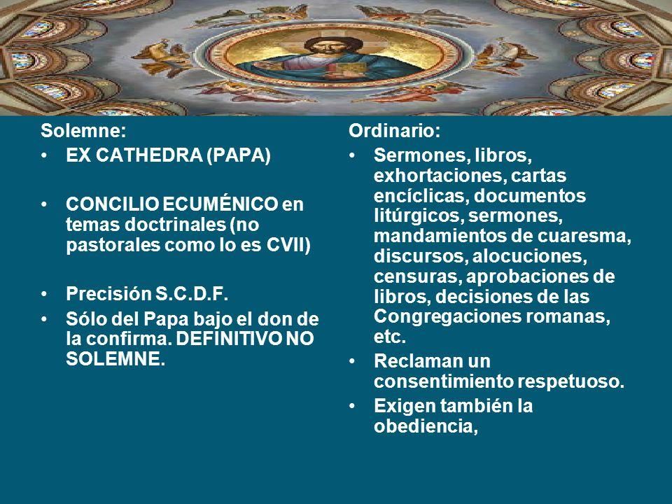 Solemne: EX CATHEDRA (PAPA) CONCILIO ECUMÉNICO en temas doctrinales (no pastorales como lo es CVII) Precisión S.C.D.F. Sólo del Papa bajo el don de la