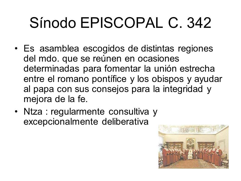 Sínodo EPISCOPAL C. 342 Es asamblea escogidos de distintas regiones del mdo. que se reúnen en ocasiones determinadas para fomentar la unión estrecha e