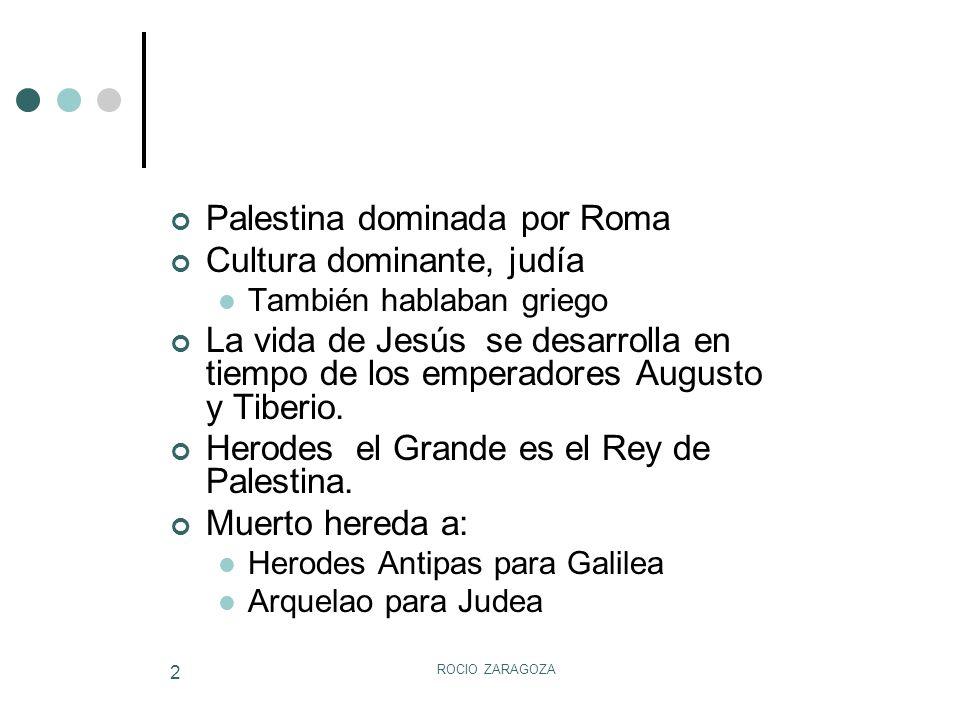 ROCIO ZARAGOZA 2 Palestina dominada por Roma Cultura dominante, judía También hablaban griego La vida de Jesús se desarrolla en tiempo de los emperado