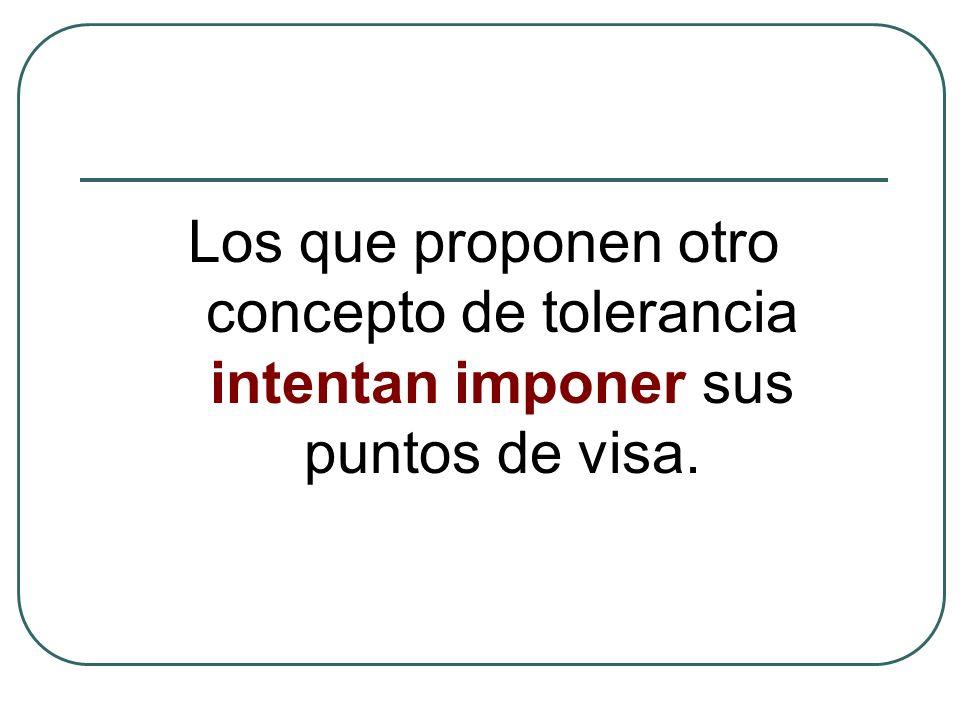 Los que proponen otro concepto de tolerancia intentan imponer sus puntos de visa.
