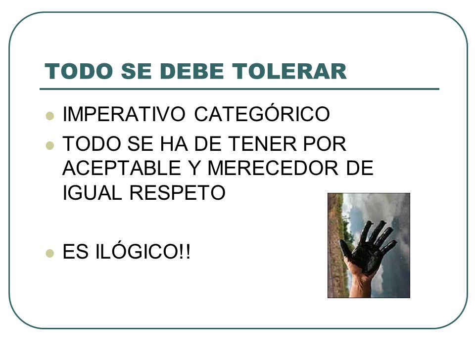 TODO SE DEBE TOLERAR IMPERATIVO CATEGÓRICO TODO SE HA DE TENER POR ACEPTABLE Y MERECEDOR DE IGUAL RESPETO ES ILÓGICO!!