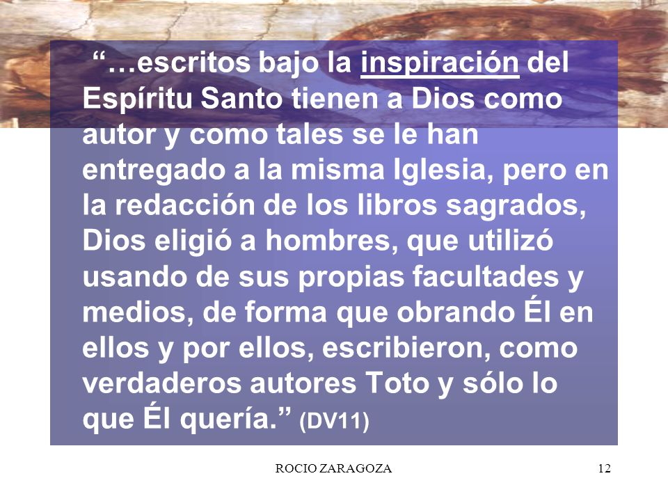 ROCIO ZARAGOZA12 …escritos bajo la inspiración del Espíritu Santo tienen a Dios como autor y como tales se le han entregado a la misma Iglesia, pero e