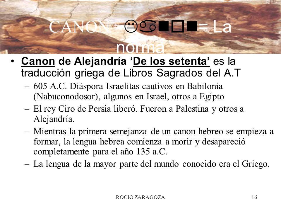 ROCIO ZARAGOZA16 CANON = Kanon= La norma Canon de Alejandría De los setenta es la traducción griega de Libros Sagrados del A.T –605 A.C. Diáspora Isra