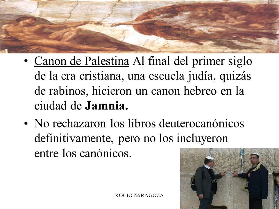 ROCIO ZARAGOZA18 Canon de Palestina Al final del primer siglo de la era cristiana, una escuela judía, quizás de rabinos, hicieron un canon hebreo en l