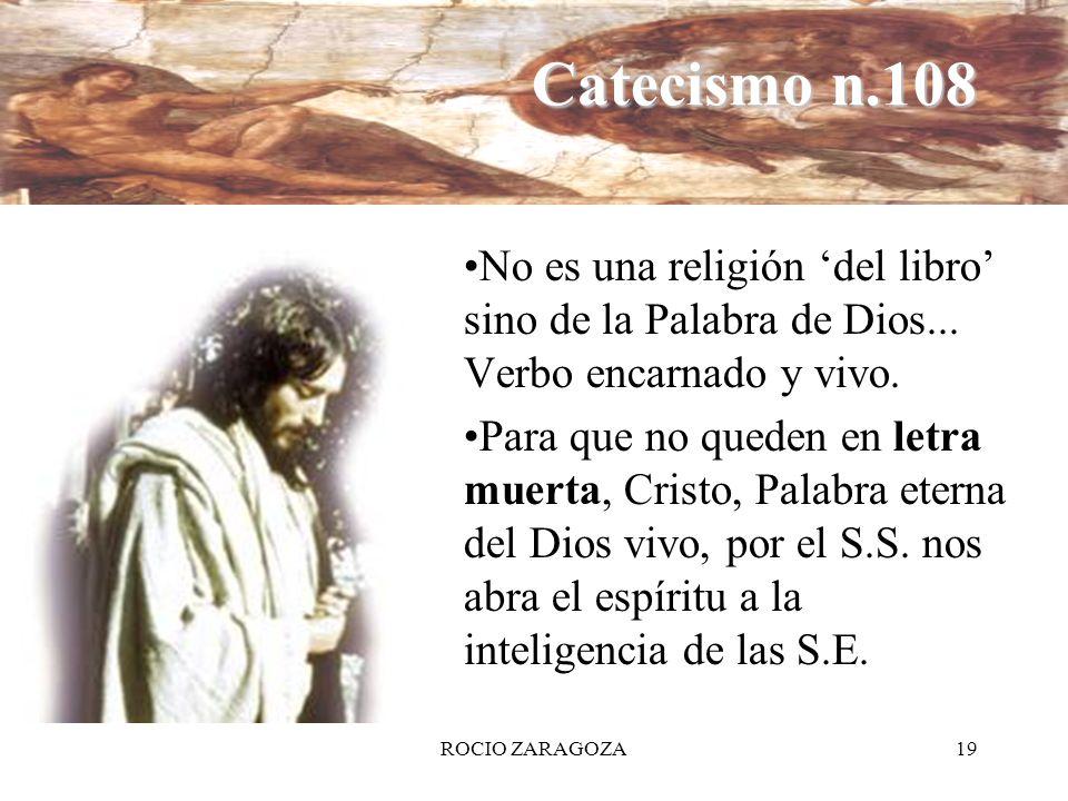 ROCIO ZARAGOZA19 Catecismo n.108 No es una religión del libro sino de la Palabra de Dios... Verbo encarnado y vivo. Para que no queden en letra muerta