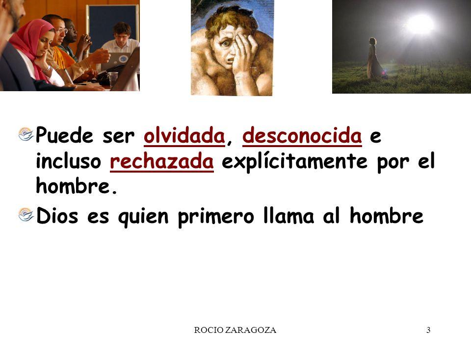 ROCIO ZARAGOZA3 Puede ser olvidada, desconocida e incluso rechazada explícitamente por el hombre. Dios es quien primero llama al hombre