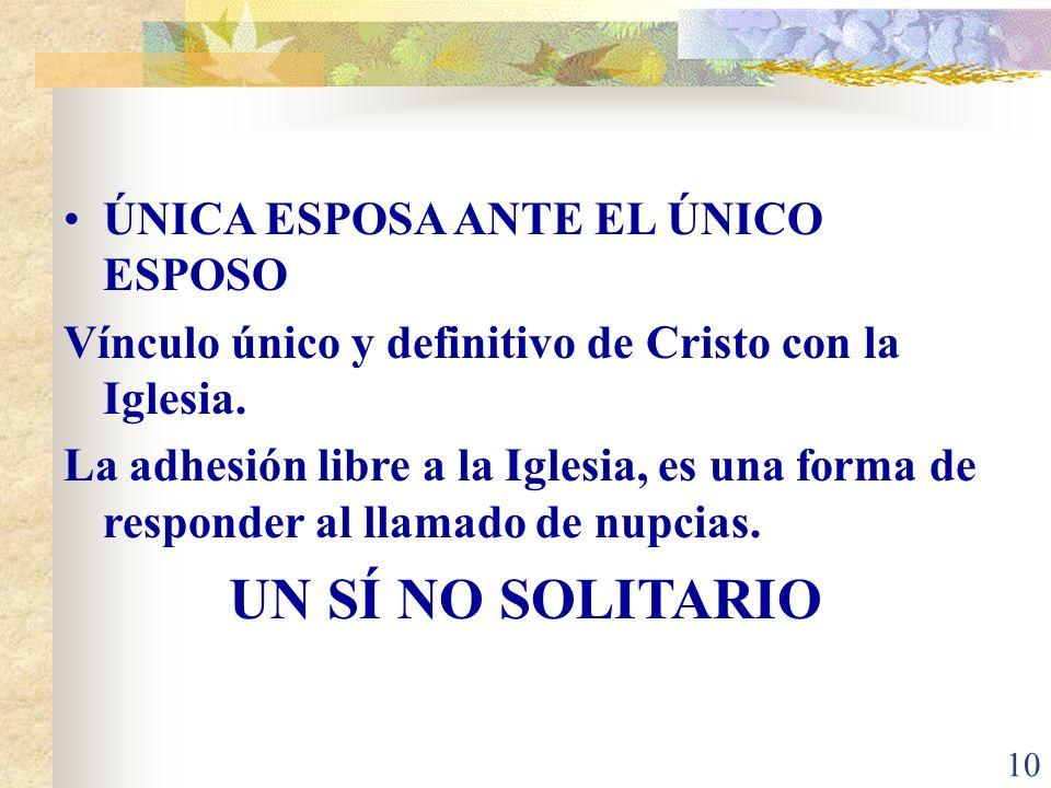 10 ÚNICA ESPOSA ANTE EL ÚNICO ESPOSO Vínculo único y definitivo de Cristo con la Iglesia.