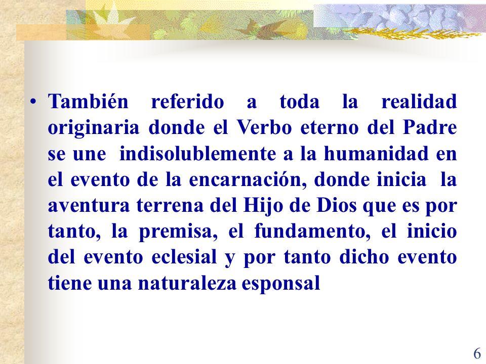 6 También referido a toda la realidad originaria donde el Verbo eterno del Padre se une indisolublemente a la humanidad en el evento de la encarnación, donde inicia la aventura terrena del Hijo de Dios que es por tanto, la premisa, el fundamento, el inicio del evento eclesial y por tanto dicho evento tiene una naturaleza esponsal
