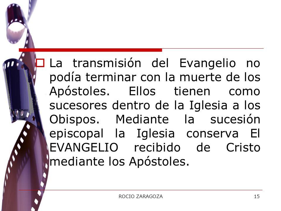 ROCIO ZARAGOZA15 La transmisión del Evangelio no podía terminar con la muerte de los Apóstoles. Ellos tienen como sucesores dentro de la Iglesia a los