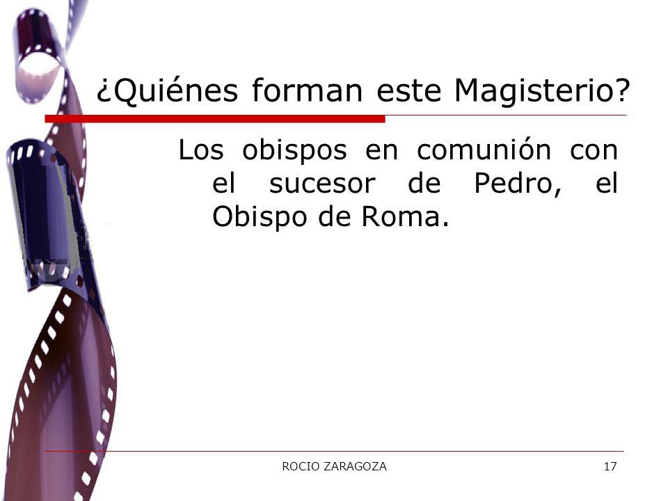 ROCIO ZARAGOZA17 ¿Quiénes forman este Magisterio? Los obispos en comunión con el sucesor de Pedro, el Obispo de Roma.