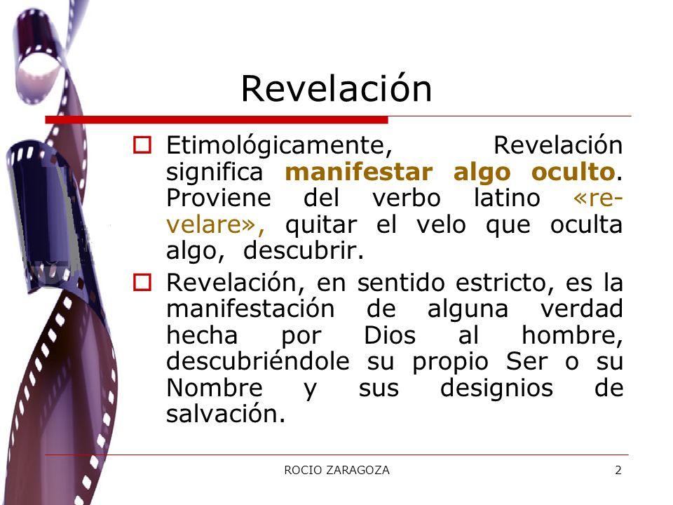 ROCIO ZARAGOZA2 Revelación Etimológicamente, Revelación significa manifestar algo oculto. Proviene del verbo latino «re- velare», quitar el velo que o