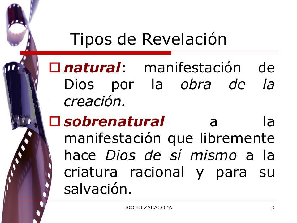 ROCIO ZARAGOZA3 Tipos de Revelación natural: manifestación de Dios por la obra de la creación. sobrenatural a la manifestación que libremente hace Dio