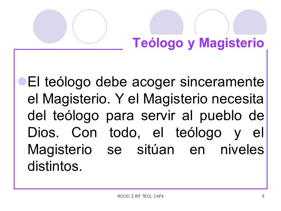 ROCIO Z INT TEOL CAP49 En muchos casos el teólogo precede al Magisterio en la búsqueda de nuevos horizontes, pero cuando el Magisterio se ha pronunciado en algo, al teólogo le compete profundizar en esa doctrina para iluminarla y exponerla fielmente según las necesidades de diversos auditorios.