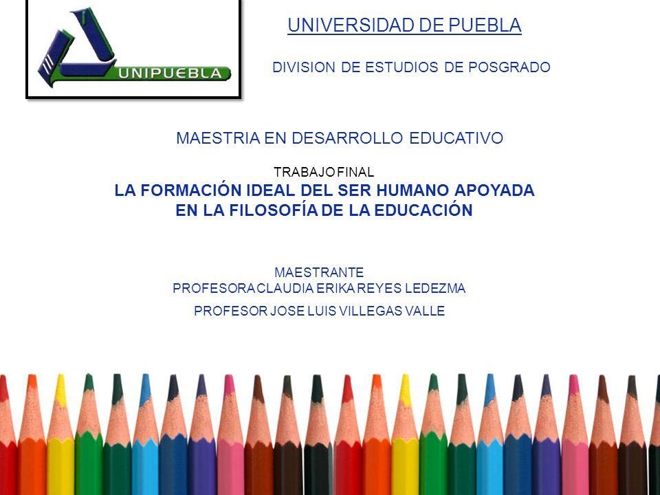 UNIVERSIDAD DE PUEBLA DIVISION DE ESTUDIOS DE POSGRADO MAESTRIA EN DESARROLLO EDUCATIVO TRABAJO FINAL LA FORMACIÓN IDEAL DEL SER HUMANO APOYADA EN LA