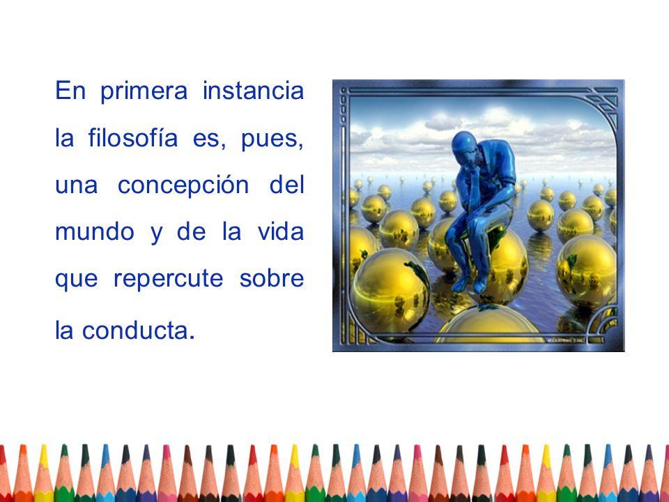 En primera instancia la filosofía es, pues, una concepción del mundo y de la vida que repercute sobre la conducta.