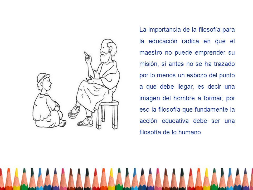 La importancia de la filosofía para la educación radica en que el maestro no puede emprender su misión, si antes no se ha trazado por lo menos un esbo