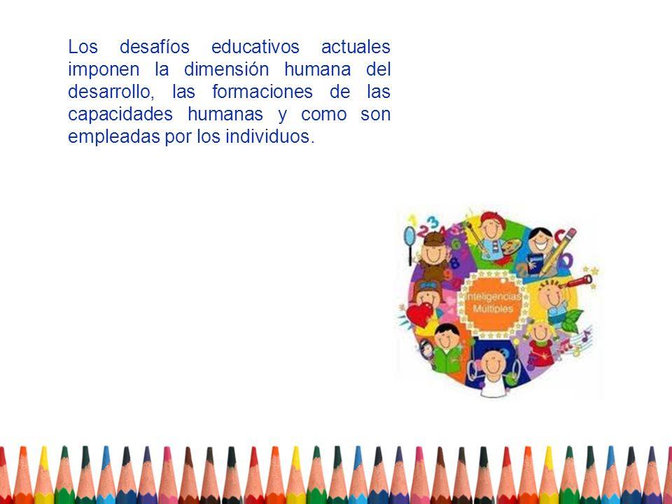 Los desafíos educativos actuales imponen la dimensión humana del desarrollo, las formaciones de las capacidades humanas y como son empleadas por los i