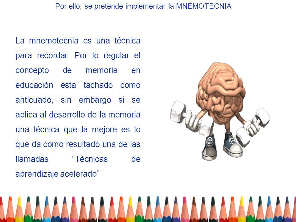 La mnemotecnia es una técnica para recordar. Por lo regular el concepto de memoria en educación está tachado como anticuado, sin embargo si se aplica