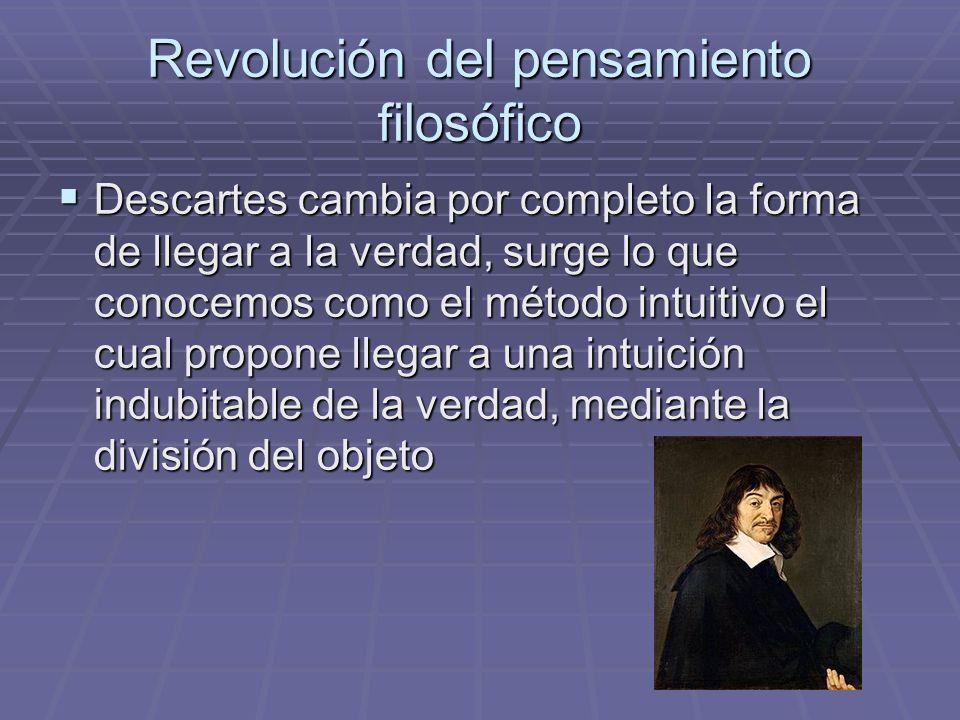 Revolución del pensamiento filosófico Descartes cambia por completo la forma de llegar a la verdad, surge lo que conocemos como el método intuitivo el