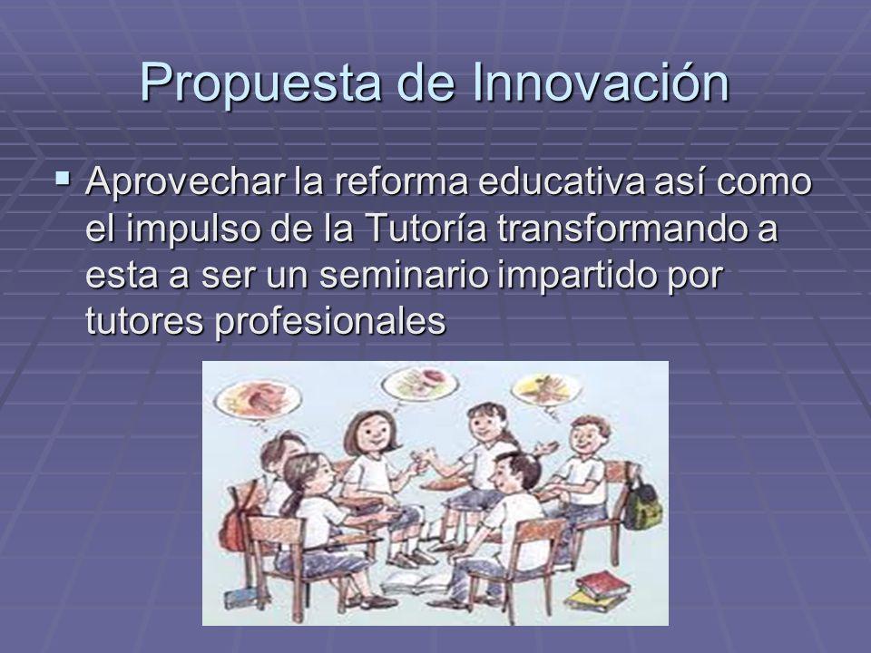 Propuesta de Innovación Aprovechar la reforma educativa así como el impulso de la Tutoría transformando a esta a ser un seminario impartido por tutore