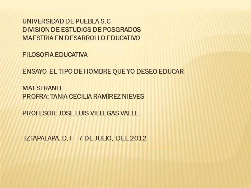 UNIVERSIDAD DE PUEBLA S.C DIVISION DE ESTUDIOS DE POSGRADOS MAESTRIA EN DESARROLLO EDUCATIVO FILOSOFIA EDUCATIVA ENSAYO EL TIPO DE HOMBRE QUE YO DESEO
