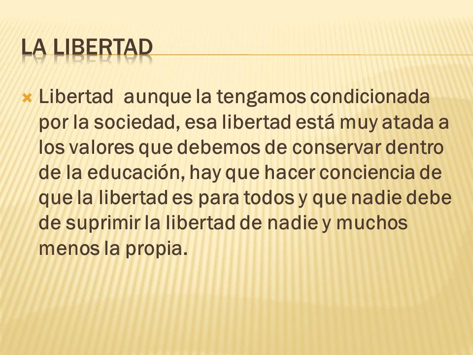 Libertad aunque la tengamos condicionada por la sociedad, esa libertad está muy atada a los valores que debemos de conservar dentro de la educación, h