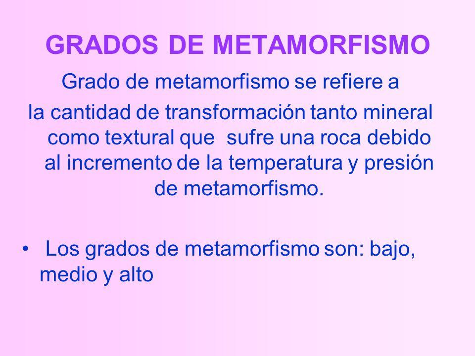 GRADOS DE METAMORFISMO Grado de metamorfismo se refiere a la cantidad de transformación tanto mineral como textural que sufre una roca debido al incremento de la temperatura y presión de metamorfismo.