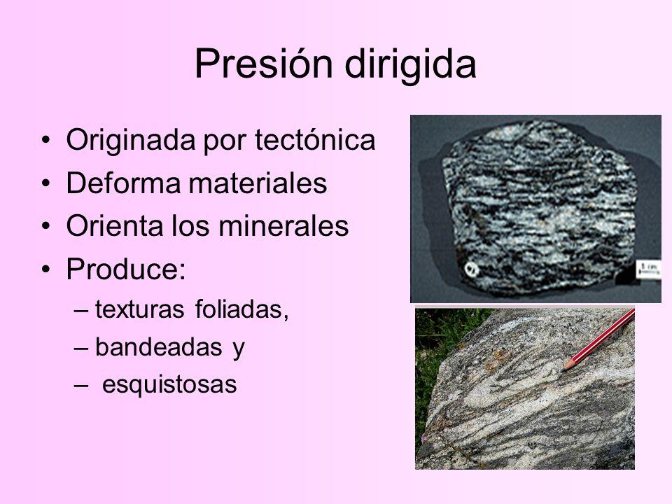 Presión dirigida Originada por tectónica Deforma materiales Orienta los minerales Produce: –texturas foliadas, –bandeadas y – esquistosas