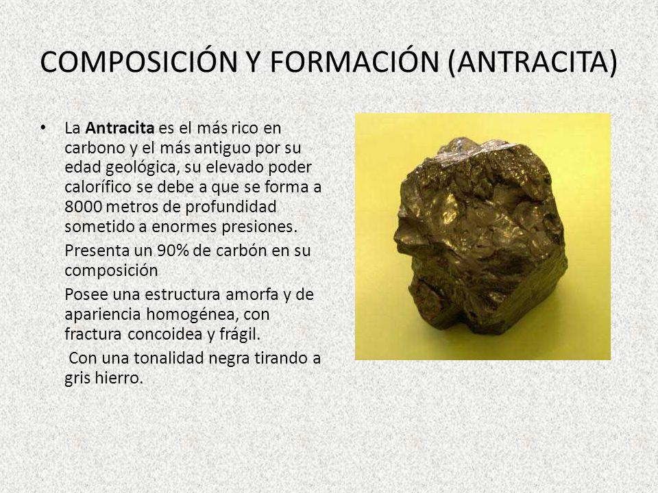 COMPOSICIÓN Y FORMACIÓN (ANTRACITA) La Antracita es el más rico en carbono y el más antiguo por su edad geológica, su elevado poder calorífico se debe