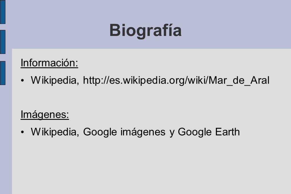 Biografía Información: Wikipedia, http://es.wikipedia.org/wiki/Mar_de_Aral Imágenes: Wikipedia, Google imágenes y Google Earth