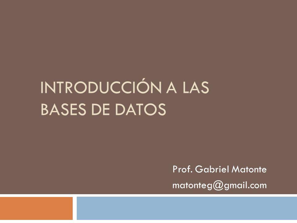 INTRODUCCIÓN A LAS BASES DE DATOS Prof. Gabriel Matonte matonteg@gmail.com