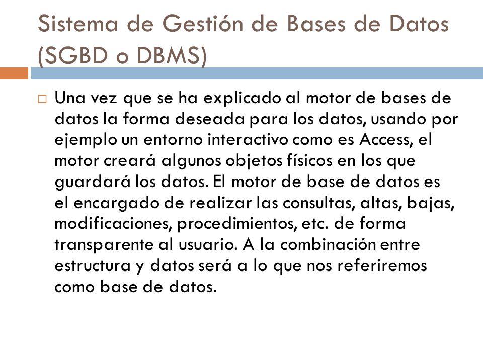 Sistema de Gestión de Bases de Datos (SGBD o DBMS) Una vez que se ha explicado al motor de bases de datos la forma deseada para los datos, usando por