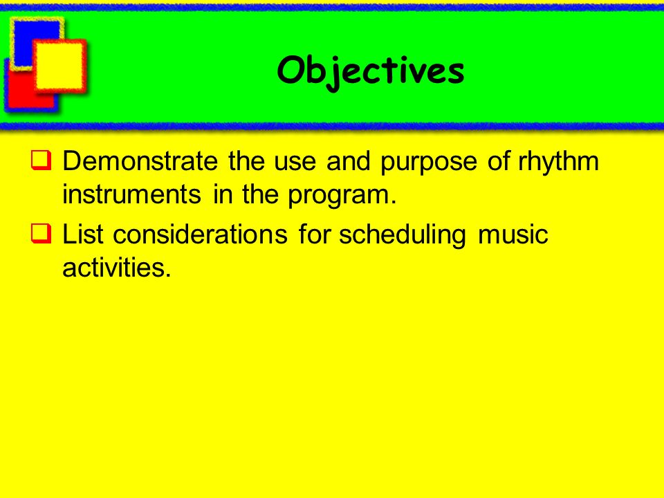 Objectives Demonstrate the use and purpose of rhythm instruments in the program. List considerations for scheduling music activities.