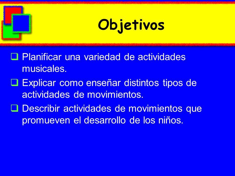 Objetivos Planificar una variedad de actividades musicales. Explicar como enseñar distintos tipos de actividades de movimientos. Describir actividades