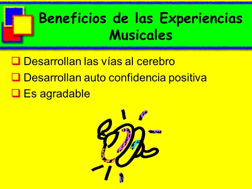 Beneficios de las Experiencias Musicales Desarrollan las vías al cerebro Desarrollan auto confidencia positiva Es agradable