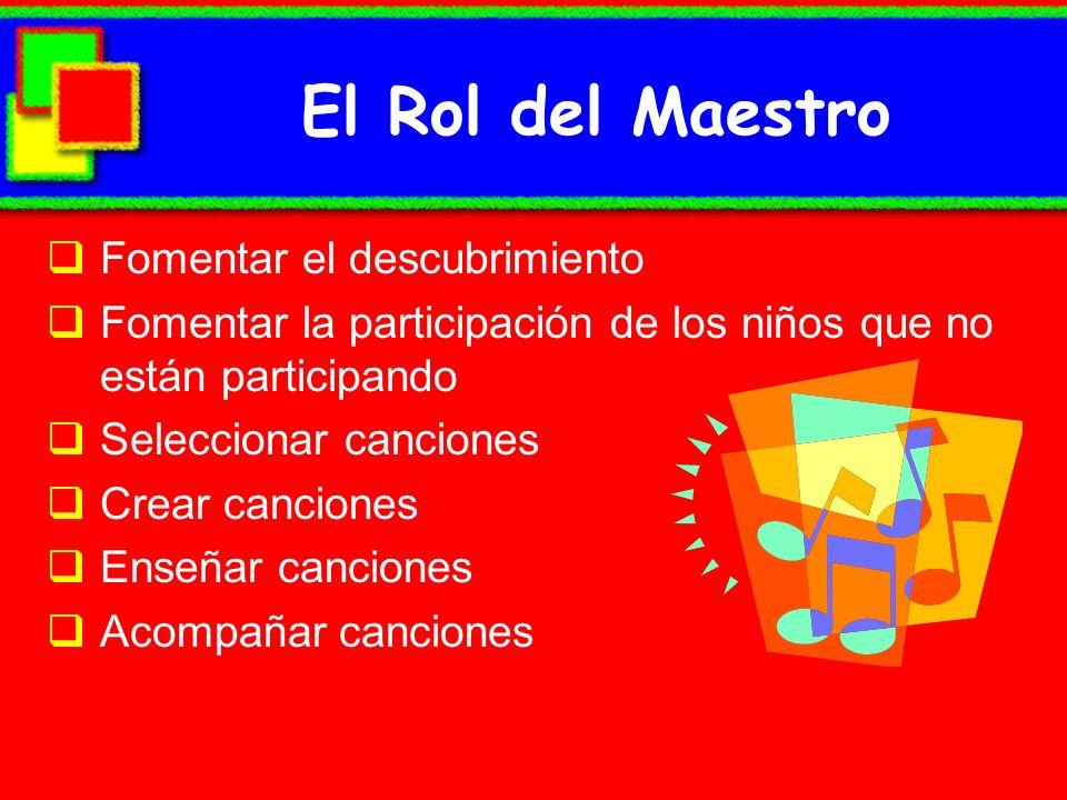 El Rol del Maestro Fomentar el descubrimiento Fomentar la participación de los niños que no están participando Seleccionar canciones Crear canciones E