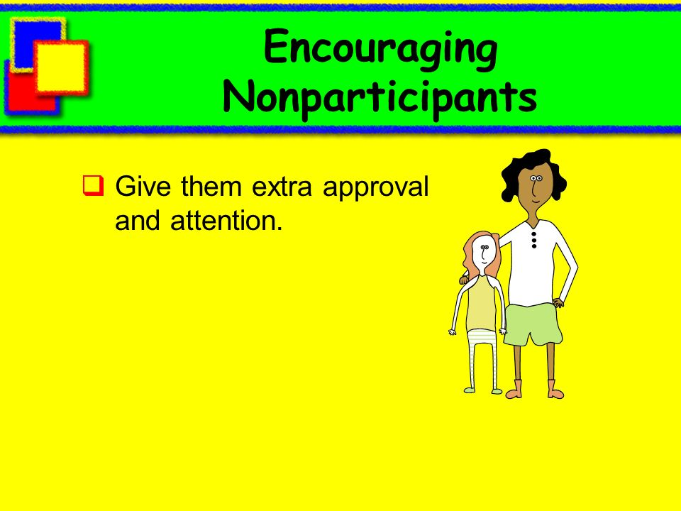 Encouraging Nonparticipants Give them extra approval and attention.