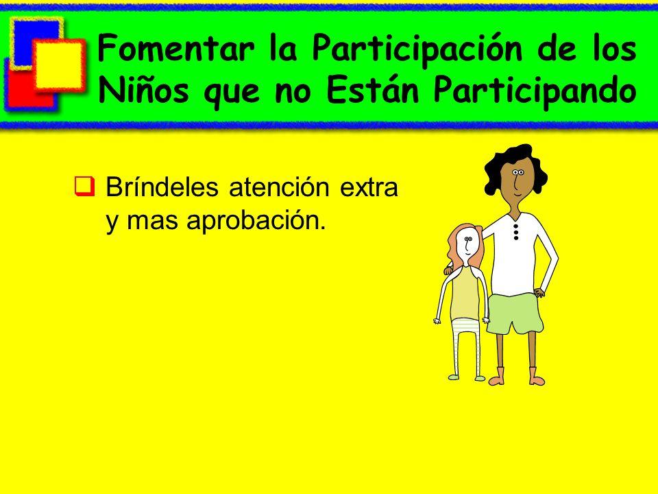 Fomentar la Participación de los Niños que no Están Participando Bríndeles atención extra y mas aprobación.