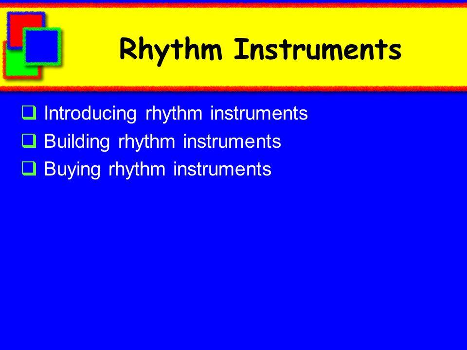 Rhythm Instruments Introducing rhythm instruments Building rhythm instruments Buying rhythm instruments