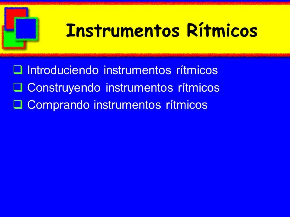Instrumentos Rítmicos Introduciendo instrumentos rítmicos Construyendo instrumentos rítmicos Comprando instrumentos rítmicos