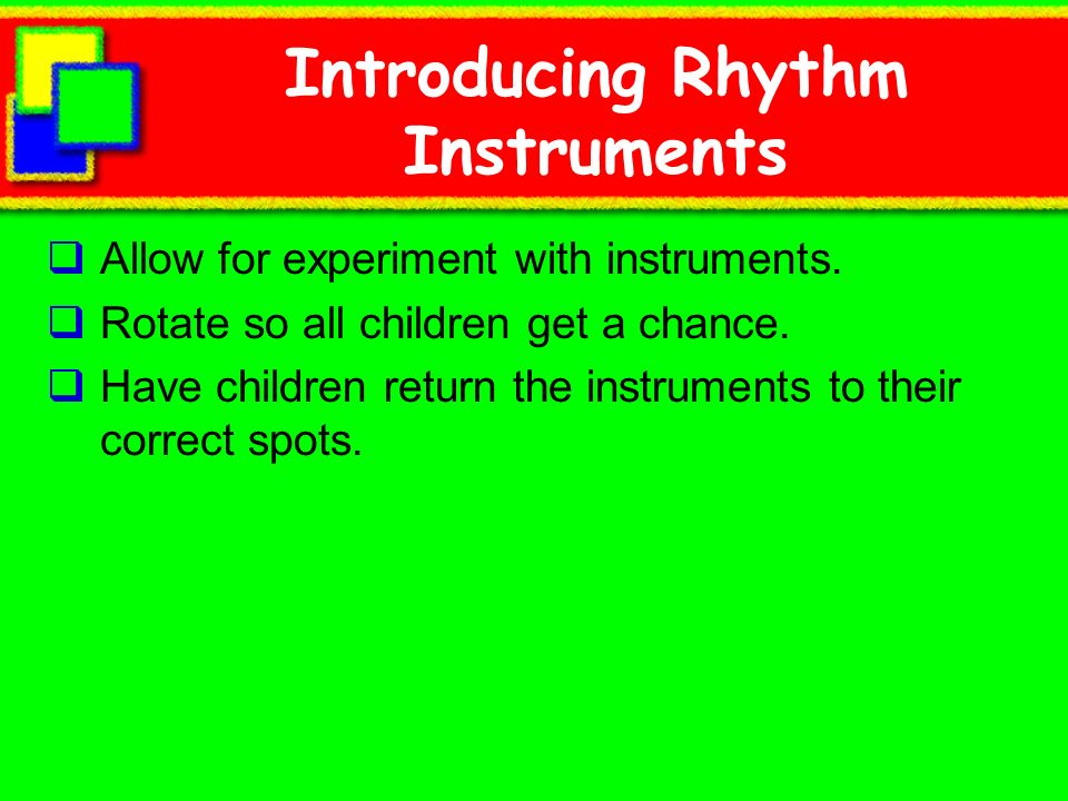 Introducing Rhythm Instruments Allow for experiment with instruments. Rotate so all children get a chance. Have children return the instruments to the